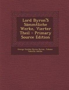 Lord Byron'S Sämmtliche Werke, Vierter Theil - Primary Source Edition