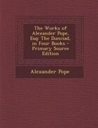 The Works of Alexander Pope, Esq: The Dunciad, in Four Books - Primary Source Edition