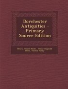 Dorchester Antiquities - Primary Source Edition