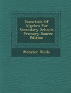 Essentials Of Algebra For Secondary Schools - Primary Source Edition