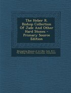 The Heber R. Bishop Collection Of Jade And Other Hard Stones - Primary Source Edition