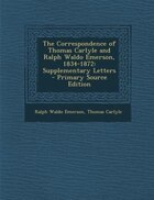 The Correspondence of Thomas Carlyle and Ralph Waldo Emerson, 1834-1872: Supplementary Letters - Primary Source Edition