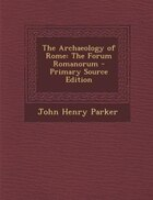 The Archaeology of Rome: The Forum Romanorum - Primary Source Edition