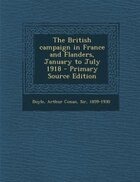The British campaign in France and Flanders, January to July 1918 - Primary Source Edition