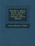 Rounders, Quoits, Bowls, Skittles And Curling... - Primary Source Edition