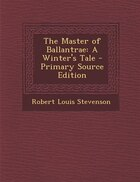 The Master of Ballantrae: A Winter's Tale - Primary Source Edition