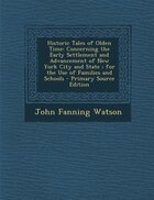 Historic Tales of Olden Time: Concerning the Early Settlement and Advancement of New York City and State ; for the Use of Familie