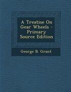 A Treatise On Gear Wheels - Primary Source Edition