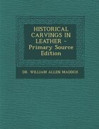 HISTORICAL CARVINGS IN LEATHER - Primary Source Edition
