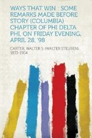 Ways That Win: Some Remarks Made Before Story (columbia) Chapter Of Phi Delta Phi, On Friday Evening, April 28, '98