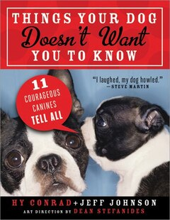 Things Your Dog Doesn't Want You to Know: Eleven Courageous Canines Tell All