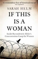 If This Is A Woman: The Untold Story Of Heroism And Survival Inside The Nazi's Women-only Concentration Camp