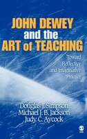 John Dewey And The Art Of Teaching: Toward Reflective And Imaginative Practice