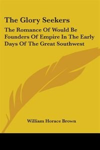 The Glory Seekers: The Romance of Would Be Founders of Empire in the Early Days of the Great Southwest