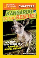National Geographic Kids Chapters: Kangaroo To The Rescue!: And More True Stories Of Amazing Animal Heroes