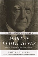 The Christ-centered Preaching Of Martyn Lloyd-jone: Classic Sermons for the Church Today