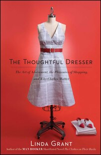 The Thoughtful Dresser: The Art of Adornment, the Pleasures of Shopping, and Why Clothes Matter