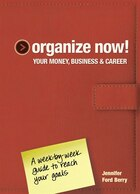 Organize Now! Your Money, Business & Career: A Week-by-week Guide To Reach Your Goals