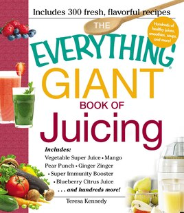 The Everything Giant Book Of Juicing: Includes Vegetable Super Juice, Mango Pear Punch, Ginger Zinger, Super Immunity Booster, Blueberry