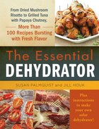 The Essential Dehydrator: From Dried Mushroom Risotto To Grilled Tuna With Papaya Chutney, More Than 100 Recipes Bursting Wit