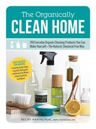 The Organically Clean Home: 150 Everyday Organic Cleaning Products You Can Make Yourself--the Natural, Chemical-free Way