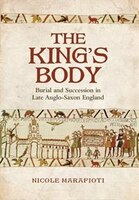 The Kings Body: Burial and Succession in Late Anglo-Saxon England