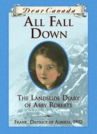 Dear Canada: All Fall Down: The Landslide Diary of Abby Roberts &;  Frank, Alberta District, 1902