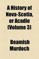 A History Of Nova-scotia, Or Acadie (volume 3)