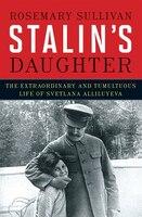 Stalin's Daughter: The Extraordinary And Tumultuous Life Of Svetlana Stalina