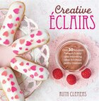 Creative Eclairs: Over 30 Fabulous Flavours And Easy Cake Decorating Ideas For Eclairs And Other Choux Pastry Creatio
