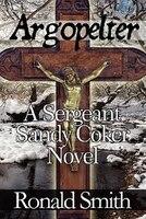 Argopelter: A Sergeant Sandy Coker Novel