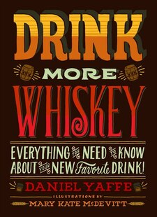 Drink More Whiskey!: Everything You Need to Know About Your New Favorite Drink