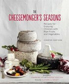 The Cheesemonger's Seasons: Recipes for Enjoying Cheeses with Ripe Fruits and Vegetables