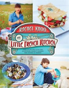 My Little French Kitchen: More Than 100 Recipes From The Mountains, Market Squares, And Shores Of France