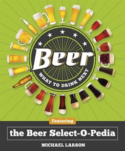 Beer: What To Drink Next: Featuring The Beer Select-o-pedia