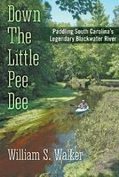 Down The Little Pee Dee: Paddling South Carolina's Legendary Blackwater River