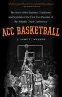 ACC Basketball: The Story of the Rivalries, Traditions, and Scandals of the First Two Decades of the Atlantic Coast