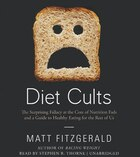 Diet Cults: The Surprising Fallacy At The Core Of Nutrition Fads And A Guide To Healthy Eating For The Rest Of
