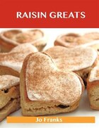 Raisin Greats: Delicious Raisin Recipes, The Top 93 Raisin Recipes