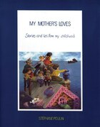 My Mother's Loves: Stories And Lies From My Childhood
