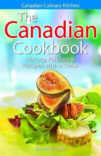 The Canadian Cookbook: History, Folklore & Recipes with a Twist