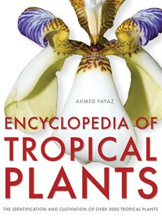 Encyclopedia of Tropical Plants: Identification and Cultivation of Over 3000 Tropical Plants