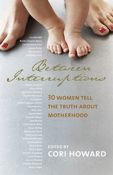 Between Interruptions: 30 Women Tell the Truth About Motherhood
