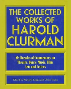 The Collected Works of Harold Clurman: Six Decades of Commentary on Theatre
