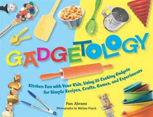 Gadgetology: Kitchen Fun with Your Kids, Using 35 Cooking Gadgets for Simple Recipes, Crafts, Games, and Experim