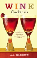 Wine Cocktails: 50 Stylish Sippers That Show Off Your Reds, Whites, and Roses