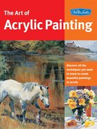 Art of Acrylic Painting: Discover All The Techniques You Need To Know To Create Beautiful Paintings In Acrylic