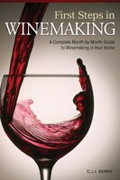 First Steps in Winemaking: A Complete Month-by-Month guide to Winemaking in Your Home