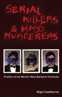 Serial Killers and Mass Murderers: Profiles Of the World's Most Barbaric Criminals