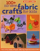 100+ No-Sew Fabric Crafts for Kids: Hours of Fun, Oodles of Projects, Gifts, Toys, playful Decorations & More!